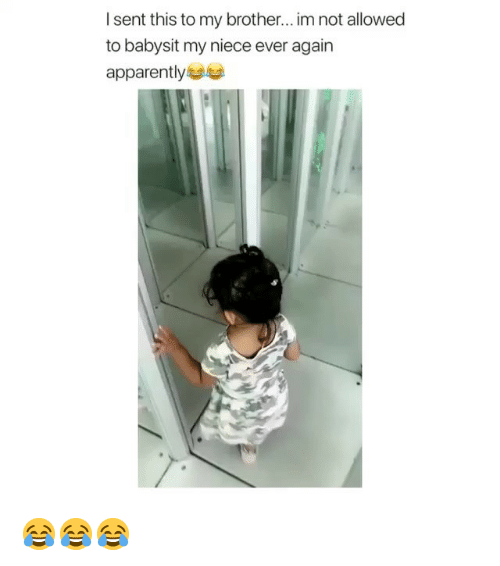 Apparently, Memes, and 🤖: I sent this to my brother... im not allowed  to babysit my niece ever again  apparently 😂😂😂