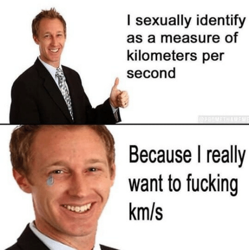 Per Second: I sexually identify  as a measure of  kilometers per  second  Because I really  want to fucking  km/s