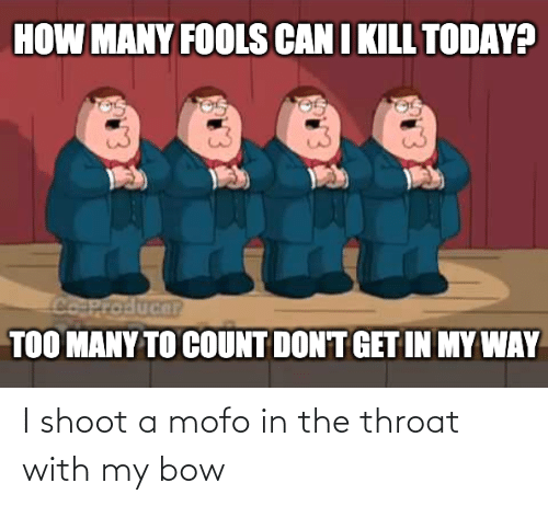 throat: I shoot a mofo in the throat with my bow