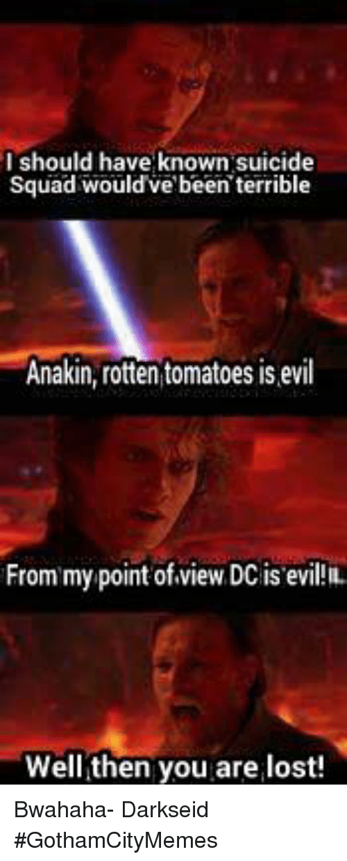 Rotten Tomatoes: I should have known suicide  Squad would've been terrible  Anakin, rotten tomatoes is evil  From my point of view, DC is evil IL  Well then you are lost! Bwahaha- DarkseidΩ #GothamCityMemes
