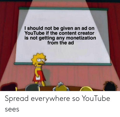 youtube.com, Content, and Creator: I should not be given an ad on  YouTube if the content creator  is not getting any monetization  from the ad Spread everywhere so YouTube sees
