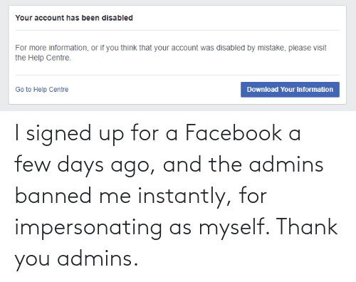 Instantly: I signed up for a Facebook a few days ago, and the admins banned me instantly, for impersonating as myself. Thank you admins.
