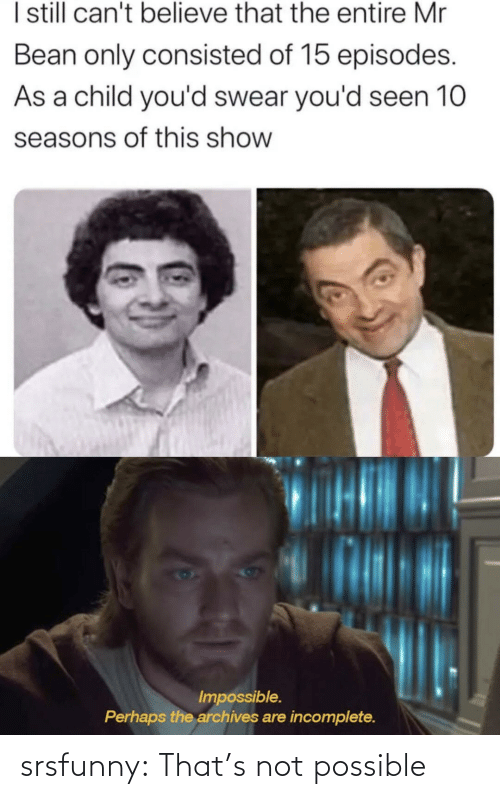 Not Possible: I sill can't believe that the entire Mr  Bean only consisted of 15 episodes.  As a child you'd swear you'd seen 10  seasons of this show  Impossible.  Perhaps the archives are incomplete. srsfunny:  That's not possible