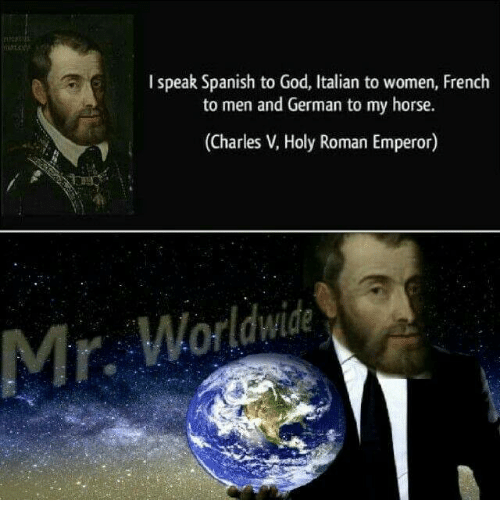 God, Spanish, and Horse: I speak Spanish to God, Italian to women, French  to men and German to my horse.  ( )  Charles V, Holy Roman Emperor  Mr. Worldwide