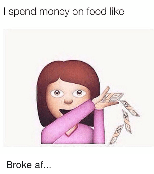 Broke AF: I spend money on food like Broke af...