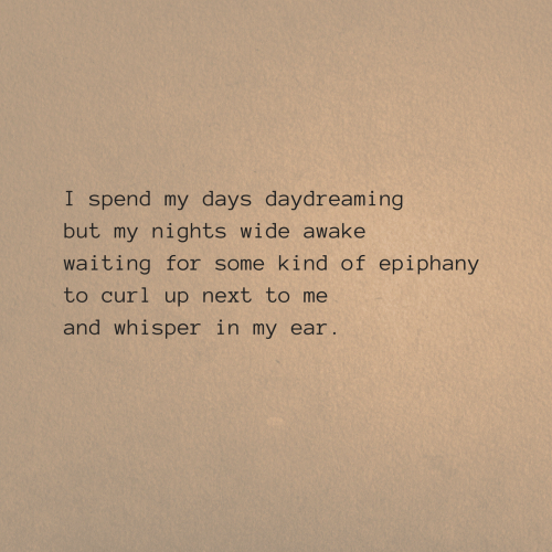 ear: I spend my days daydreaming  but my nights wide awake  waiting for some kind of epiphany  to curl up next to me  and whisper in my ear.