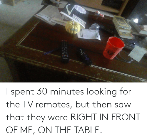 On The Table: I spent 30 minutes looking for the TV remotes, but then saw that they were RIGHT IN FRONT OF ME, ON THE TABLE.