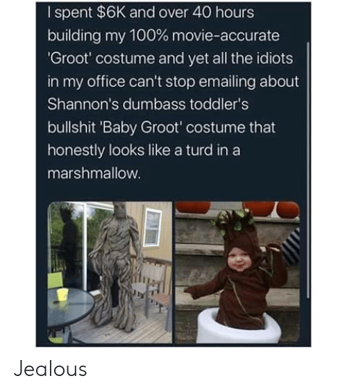 And Over: I spent $6K and over 40 hours  building my 100 % movie-accurate  'Groot' costume and yet all the idiots  in my office can't stop emailing about  Shannon's dumbass toddler's  bullshit 'Baby Groot' costume that  honestly looks like a turd in a  marshmallow. Jealous