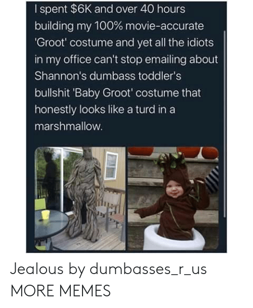 jealous: I spent $6K and over 40 hours  building my 100 % movie-accurate  'Groot' costume and yet all the idiots  in my office can't stop emailing about  Shannon's dumbass toddler's  bullshit 'Baby Groot' costume that  honestly looks like a turd in a  marshmallow. Jealous by dumbasses_r_us MORE MEMES