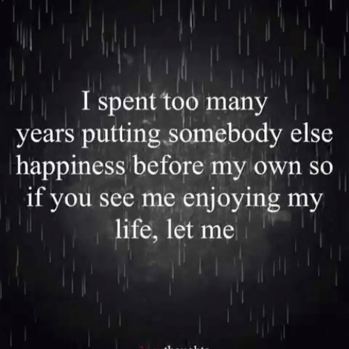Life, Memes, and Happiness: I spent too many  years putting somebody else  happiness before my own so  if you see me enjoying my  life, let me