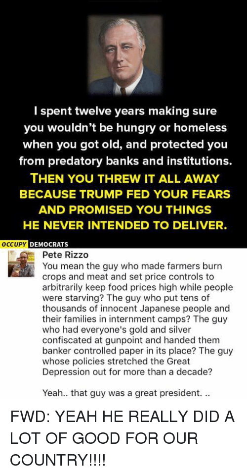 Hungryness: I spent twelve years making sure  you wouldn't be hungry or homeless  when you got old, and protected you  from predatory banks and institutions.  THEN YOU THREW IT ALL AWAY  BECAUSE TRUMP FED YOUR FEARS  AND PROMISED YOU THINGS  HE NEVER INTENDED TO DELIVER.  OCCUPY  DEMOCRATS  Pete Rizzo  You mean the guy who made farmers burn  crops and meat and set price controls to  arbitrarily keep food prices high while people  were starving? The guy who put tens of  thousands of innocent Japanese people and  their families in internment camps? The guy  who had everyone's gold and silver  confiscated at gunpoint and handed them  banker controlled paper in its place? The guy  whose policies stretched the Great  Depression out for more than a decade?  Yeah.. that guy was a great president. FWD: YEAH HE REALLY DID A LOT OF GOOD FOR OUR COUNTRY!!!!