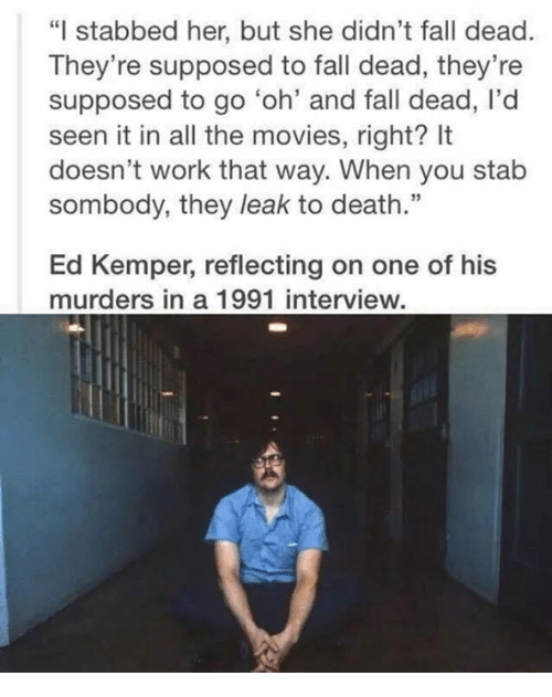 "Ed, Edd n Eddy: ""I stabbed her, but she didn't fall dead.  They're supposed to fall dead, they're  supposed to go 'oh' and fall dead, l'd  seen it in all the movies, right? It  doesn't work that way. When you stab  sombody, they leak to death.""  Ed Kemper, reflecting on one of his  murders in a 1991 interview."