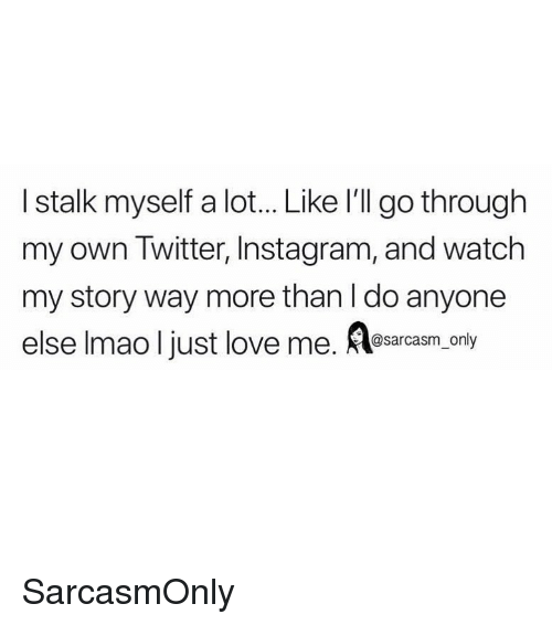 Funny, Instagram, and Lmao: I stalk myself a lot... Like I'll go through  my own Twitter, Instagram, and watch  my story way more than I do anyone  else lmao I just love me. Aessrcasm.ony SarcasmOnly