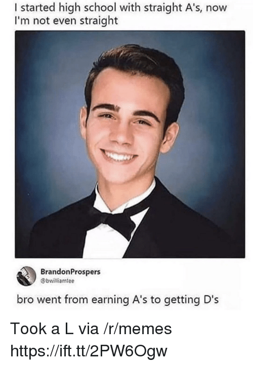 Memes, School, and High School: I started high school with straight A's, now  I'm not even straight  BrandonProspers  Obwilliamlee  bro went from earning A's to getting D's Took a L via /r/memes https://ift.tt/2PW6Ogw