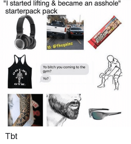 "Bitch, Gym, and Memes: ""I started lifting & became an asshole""  starterpack pack  IG: @thegainz  Yo bitch you coming to the  gym?  Yo?  GYM Tbt"