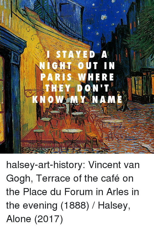 art history: I STAYED A  NIGHT OUT IN  PARIS WHERE  THEY DON'T  KNOW MY NAME halsey-art-history:  Vincent van Gogh, Terrace of the café on the Place du Forum in Arles in the evening (1888) / Halsey, Alone (2017)