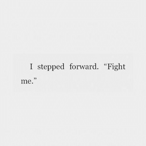 """Fight, Fight Me, and Forward: I stepped forward. """"Fight  me."""