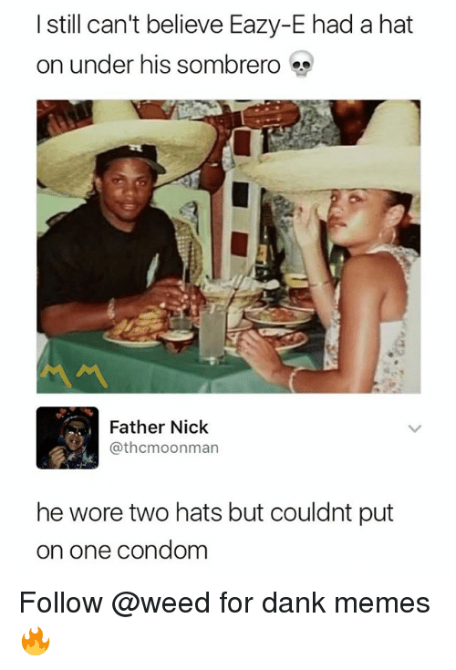 Undere: I still can't believe Eazy-E had a hat  on under his sombrero  서서  Father Nick  @thcmoonman  he wore two hats but couldnt put  on one condom Follow @weed for dank memes 🔥