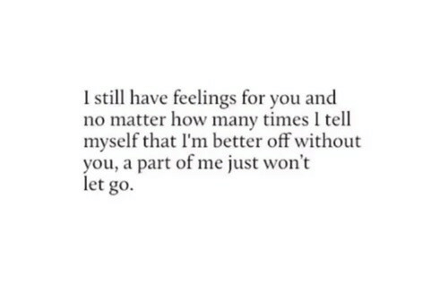A Part Of Me: I still have feelings for you and  no matter how many times l tell  myself that I'm better off without  you, a part of me just won't  let go.