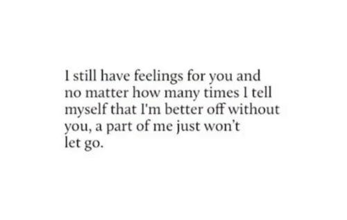 A Part Of Me: I still have feelings for you and  no matter how many times I tell  myself that I'm better off without  you, a part of me just won't  let go.