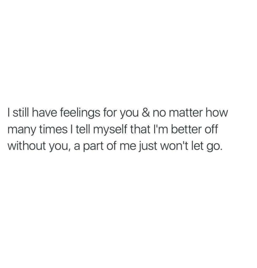A Part Of Me: I still have feelings for you & no matter how  many times I tell myself that I'm better off  without you, a part of me just won't let go.