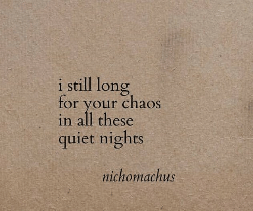 Quiet, All, and Still: i still long  for your chaos  in all these  quiet nights  nichomachus