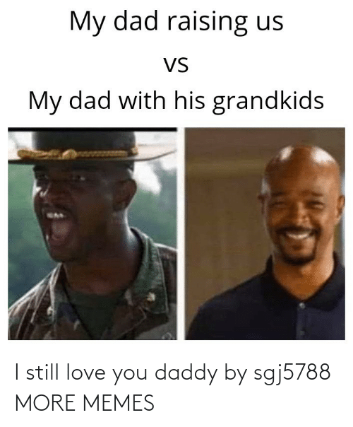 Love: I still love you daddy by sgj5788 MORE MEMES