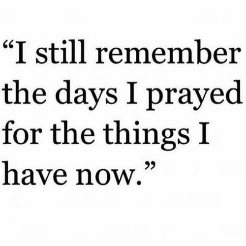 """Remember, Now, and Still: """"I still remember  the days I prayed  for the things I  have now,""""  25"""