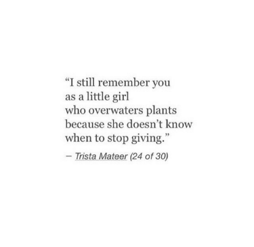 "Girl, Who, and She: ""I still remember you  as a little girl  who overwaters plants  because she doesn't know  when to stop giving.""  - Trista Mateer (24 of 30)"