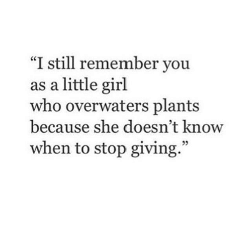 "Girl, Who, and She: ""I still remember you  as a little girl  who overwaters plants  because she doesn't know  when to stop giving."""