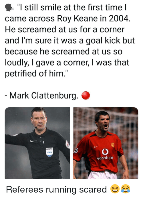 "Fifa, Memes, and Goal: ""I still smile at the first time I  came across Roy Keane in 2004.  He screamed at us for a corner  and I'm sure it was a goal kick but  because he screamed at us so  loudly, I gave a corner, I was that  petrified of him.  Mark Clattenburg.  REFEREE  FIFA  vodafone Referees running scared 😆😂"
