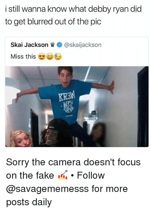 Fake, Memes, and Sorry: i still wanna know what debby ryan did  to get blurred out of the pic  Skal Jackson眥+ @ska.Jackson  Miss this Sorry the camera doesn't focus on the fake 💅 • Follow @savagememesss for more posts daily