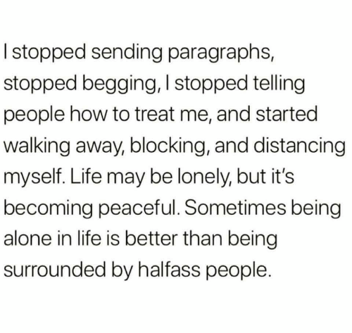 Being Alone, Life, and How To: I stopped sending paragraphs,  stopped begging, I stopped telling  people how to treat me, and started  walking away, blocking, and distancing  myself. Life may be lonely, but it's  becoming peaceful. Sometimes being  alone in life is better than being  surrounded by halfass people.