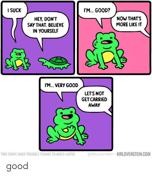 Thanks To: I SUCK  I'M. GOOD?  NOW THAT'S  MORE LIKE IT  HEY, DON'T  SAY THAT. BELIEVE  IN YOURSELF  I'M... VERY GOOD  LET'S NOT  GET CARRIED  AWAY  @MrLovenstein • MRLOVENSTEIN.COM  THIS COMIC MADE POSSIBLE THANKS TO JARED LUSTIG good