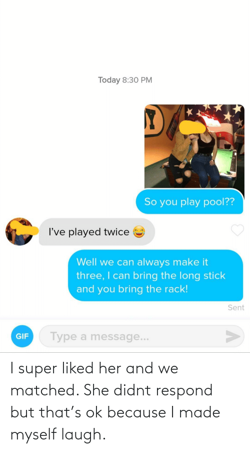 Her, Super, and She: I super liked her and we matched. She didnt respond but that's ok because I made myself laugh.