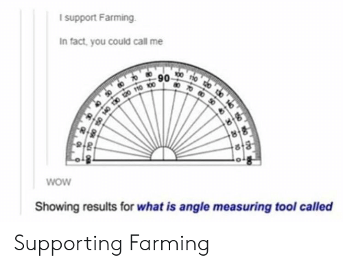 Farming: I support Farming.  In fact, you could call me  90 00  8  wow  Showing results for what is angle measuring tool called Supporting Farming