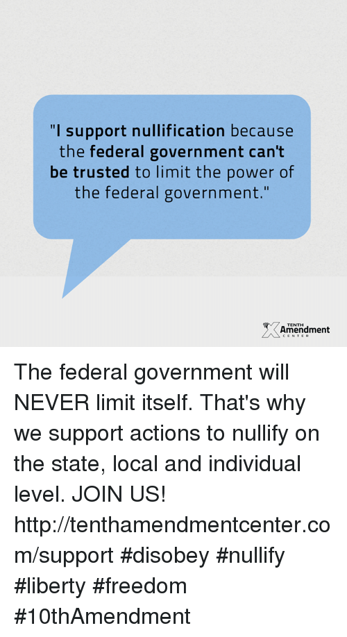 """Disobey: """"I support nullification because  the federal government can't  be trusted to limit the power of  the federal government  Amendment  CENTER The federal government will NEVER limit itself.  That's why we support actions to nullify on the state, local and individual level.  JOIN US!  http://tenthamendmentcenter.com/support  #disobey #nullify #liberty #freedom #10thAmendment"""