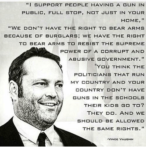 """Vaughn: """"I SUPPORT PEOPLE HAVING A GUN IN  PUBLIC, FULL STOP, N JUST IN YOUR  HOME, """"  """"WE DON'T HAVE THE RIGHT TO BEAR ARMS  BECA凵SE OF BURGLARS; WE HAVE THE RIGHT  T BEAR ARMS TO RESIST THE SUPREME  POWER OF A CORRUPT AND  ABUSIVE GOVERNMENT.""""  YOU THINK THE  POLITICIANS THAT RUN  MY COUNTRY AND YOUR  COUNTRY DON'T HAVE  GUNS IN THE SCHOOLS  THEIR KIDS GO TO?  THEY DO. AND WE  SHOULD BE ALLOWED  THE SAME RIGHTS.""""  VINCE VAUGHN"""