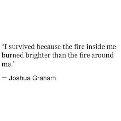 """Graham: """"I survived because the fire inside me  burned brighter than the fire around  me.  95  Joshua Graham"""