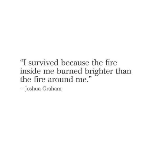 """Graham: """"I survived because the fire  inside me burned brighter than  the fire around me.""""  -Joshua Graham"""
