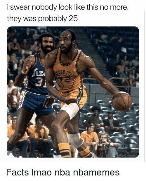 Basketball, Facts, and Lmao: i swear nobodv look like this no more  they was probably 25 Facts lmao nba nbamemes