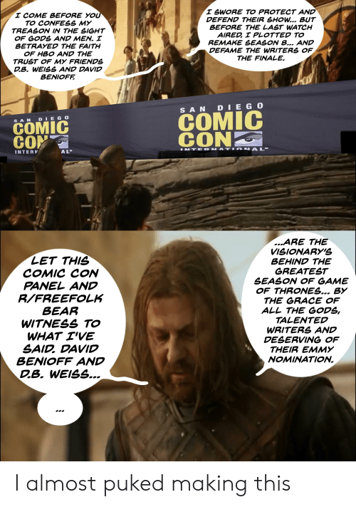 Friends, Game of Thrones, and Hbo: I SWORE TO PROTECT AND  DEFEND THEIR SHOW... BUT  BEFORE THE LAST WATCH  AIRED I PLOTTED TO  REMAKE SEASON 8... AND  DEFAME THE WRITERS OF  THE FINALE.  I COME BEFORE YOU  TO CONFESS MY  TREASON IN THE SIGHT  OF GODS AND MEN. I  BETRAYED THE FAITH  OF HBO AND THE  TRUST OF MY FRIENDS  D.B. WEISS AND DAVID  BENIOFF  SAN DIE G O  COMIC  CON  SAN DIE G O  COMIC  CON  I TERNATION AL  AL  INTERM  ...ARE THE  VISIONARY'S  BEHIND THE  GREATEST  SEASON OF GAME  OF THRONES... BY  THE GRACE OF  ALL THE GODS,  TALENTED  WRITERS AND  DESERVING OF  THEIR EMMY  NOMINATION  LET THIS  COMIC CON  PANEL AND  R/FREEFOLK  BEAR  WITNESS TO  WHAT I'VE  SAID DAVID  BENIOFF AND  D.B. WEISS... I almost puked making this