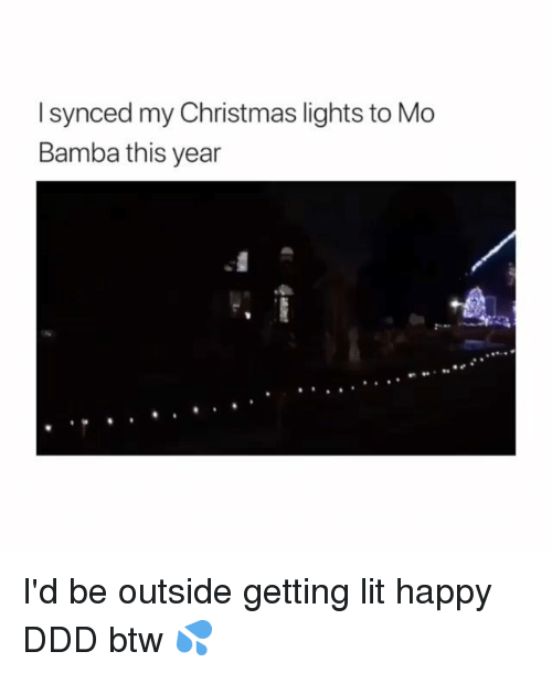Christmas, Lit, and Memes: I synced my Christmas lights to Mo  Bamba this year I'd be outside getting lit happy DDD btw 💦