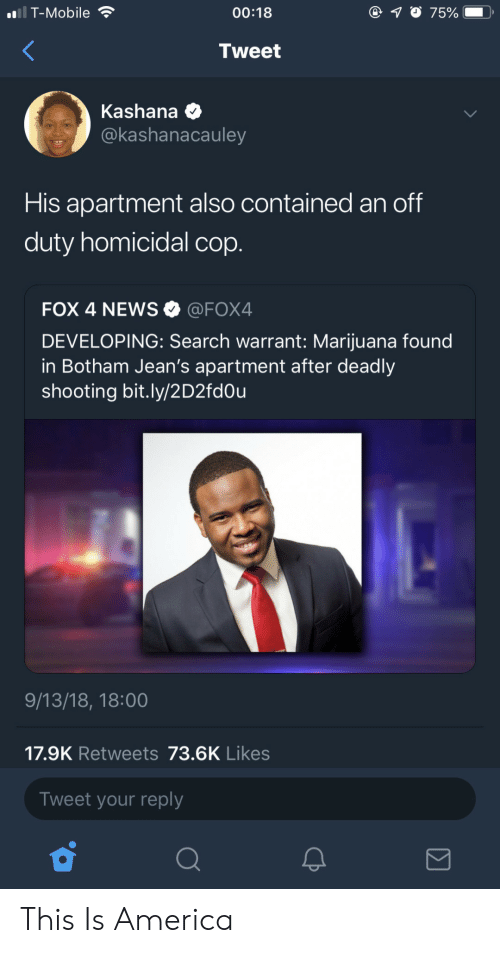 warrant: i T-Mobile  00:18  7500  .  Tweet  Kashana  @kashanacauley  His apartment also contained an off  duty homicidal cop.  FOX 4 NEWS @FOX4  DEVELOPING: Search warrant: Marijuana found  in Botham Jean's apartment after deadly  shooting bit.ly/2D2fd0u  9/13/18, 18:00  17.9K Retweets 73.6K Likes  Tweet your reply This Is America