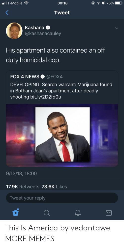 warrant: i T-Mobile  00:18  7500  .  Tweet  Kashana  @kashanacauley  His apartment also contained an off  duty homicidal cop.  FOX 4 NEWS @FOX4  DEVELOPING: Search warrant: Marijuana found  in Botham Jean's apartment after deadly  shooting bit.ly/2D2fd0u  9/13/18, 18:00  17.9K Retweets 73.6K Likes  Tweet your reply This Is America by vedantawe MORE MEMES