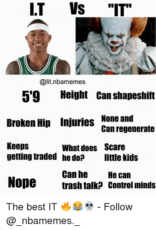 """Noping: I.T Vs """"IT""""  @lit.nbamemes  5'9 Height Can shapeshift  Broken Hip Injuries None and  Keeps  Can regenerate  What does  he do?  Scare  little kids  getting traded  Can he  trash talk? control minds  He can  Nope The best IT 🔥😂💀 - Follow @_nbamemes._"""