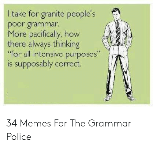 """Grammar Police Meme: I take for granite people's  poor grammar.  More pacifically, how  there always thinking  for all intensivc purposcs""""  is supposably correct. 34 Memes For The Grammar Police"""