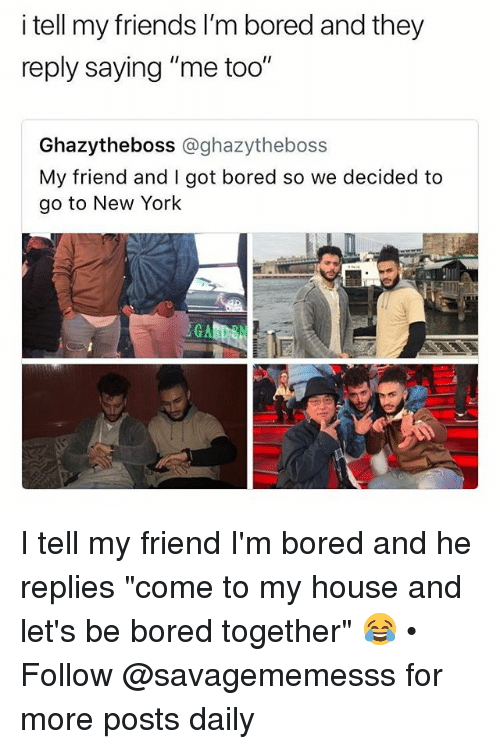 "Bored, Friends, and Memes: I tell my friends l'm bored and they  reply saying ""me too""  Ghazytheboss @ghazytheboss  My friend and I got bored so we decided to  go to New York I tell my friend I'm bored and he replies ""come to my house and let's be bored together"" 😂 • Follow @savagememesss for more posts daily"