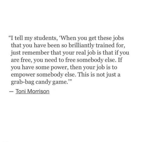 "Toni: ""I tell my students, 'When you get these jobs  that you have been so brilliantly trained for,  just remember that your realjob is that if you  are free, you need to free somebody else. If  you have some power, then your job is to  empower somebody else. This is not just a  grab-bag candy game.""  Toni Morrison  ללל"