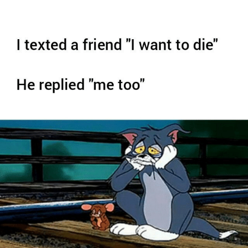 """Friend, Me Too, and Texted: I texted a friend """"l want to die""""  He replied """"me too"""""""